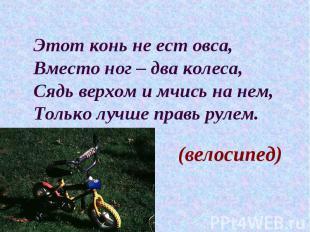 Этот конь не ест овса, Вместо ног – два колеса, Сядь верхом и мчись на нем, Толь