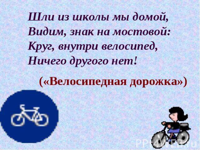 Шли из школы мы домой, Видим, знак на мостовой: Круг, внутри велосипед, Ничего другого нет! («Велосипедная дорожка»)