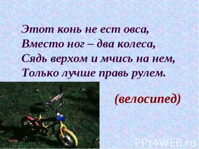 Этот конь не ест овса, Вместо ног – два колеса, Сядь верхом и мчись на нем, Только лучше правь рулем. (велосипед)