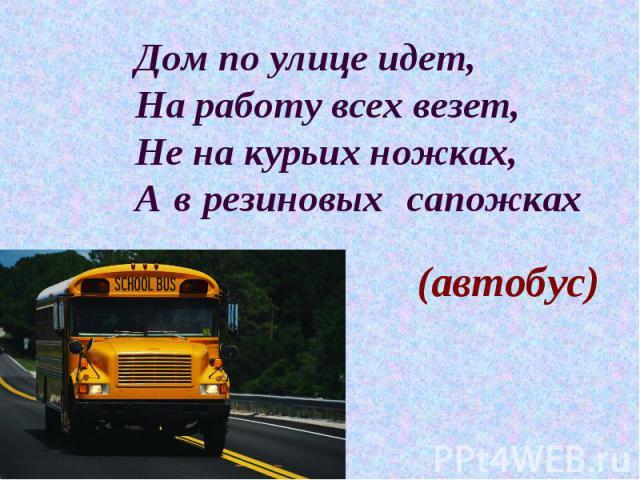 Дом по улице идет, На работу всех везет, Не на курьих ножках, А в резиновых сапожках (автобус)