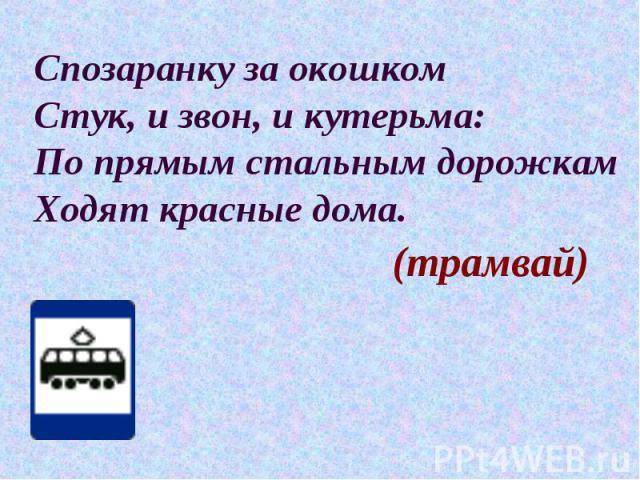 Спозаранку за окошком Стук, и звон, и кутерьма: По прямым стальным дорожкам Ходят красные дома. (трамвай)