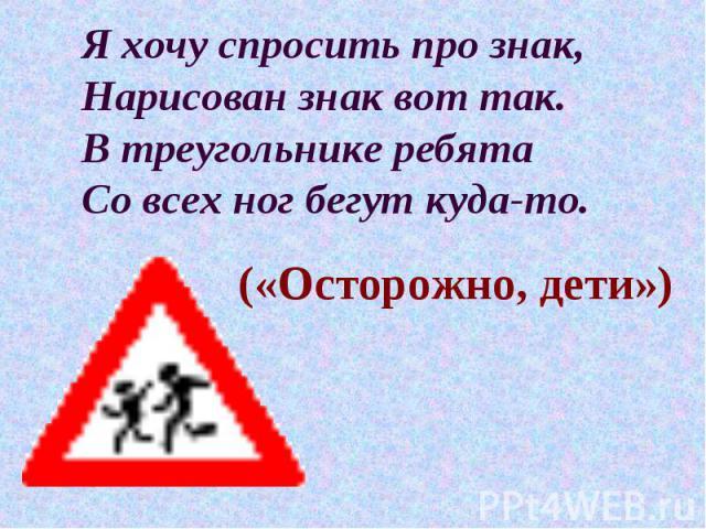 Я хочу спросить про знак, Нарисован знак вот так. В треугольнике ребята Со всех ног бегут куда-то. («Осторожно, дети»)