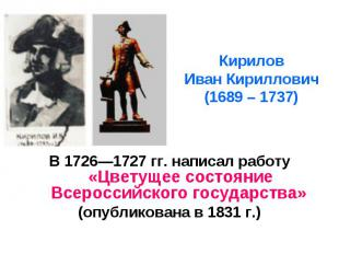 Кирилов Иван Кириллович (1689 – 1737) В 17261727 гг. написал работу «Цветущее со