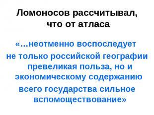 «…неотменно воспоследует не только российской географии превеликая польза, но и