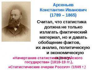 Арсеньев Константин Иванович (1789 – 1865) Считал, что статистика должна не толь
