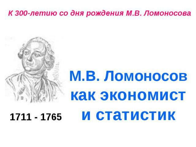 1711 - 1765 К 300-летию со дня рождения М.В. Ломоносова М.В. Ломоносов как экономист и статистик