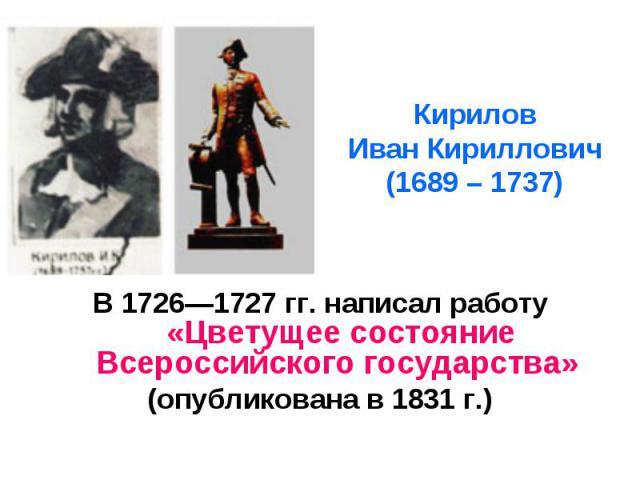 Кирилов Иван Кириллович (1689 – 1737) В 17261727 гг. написал работу «Цветущее состояние Всероссийского государства» (опубликована в 1831 г.)