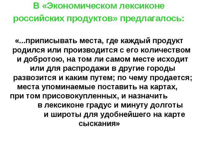 В «Экономическом лексиконе российских продуктов» предлагалось: «...приписывать места, где каждый продукт родился или производится с его количеством и добротою, на том ли самом месте исходит или для распродажи в другие городы развозится и каким путем…