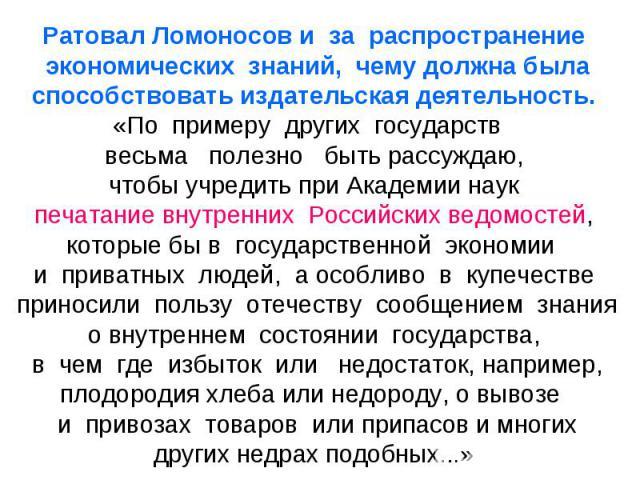 Ратовал Ломоносов и за распространение экономических знаний, чему должна была способствовать издательская деятельность. «По примеру других государств весьма полезно быть рассуждаю, чтобы учредить при Академии наук печатание внутренних Российских вед…