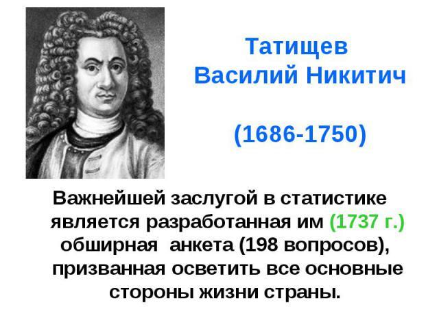 Татищев Василий Никитич (1686-1750) Важнейшей заслугой в статистике является разработанная им (1737 г.) обширная анкета (198 вопросов), призванная осветить все основные стороны жизни страны.