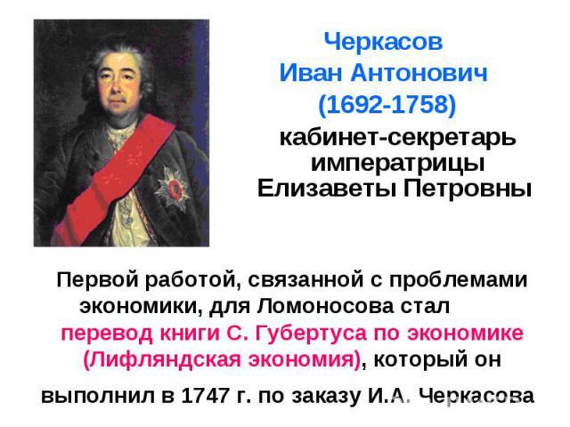 Первой работой, связанной с проблемами экономики, для Ломоносова стал перевод книги С. Губертуса по экономике (Лифляндская экономия), который он выполнил в 1747 г. по заказу И.А. Черкасова Черкасов Иван Антонович (1692-1758) кабинет-секретарь импера…