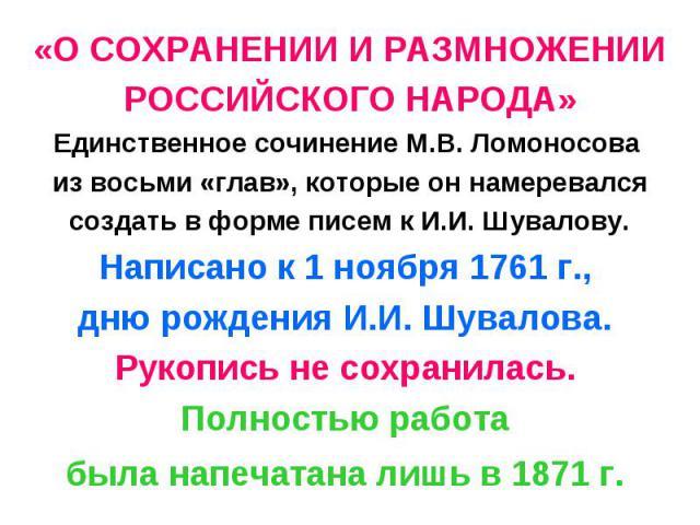 «О СОХРАНЕНИИ И РАЗМНОЖЕНИИ РОССИЙСКОГО НАРОДА» Единственное сочинение М.В. Ломоносова из восьми «глав», которые он намеревался создать в форме писем к И.И. Шувалову. Написано к 1 ноября 1761 г., дню рождения И.И. Шувалова. Рукопись не сохранилась. …