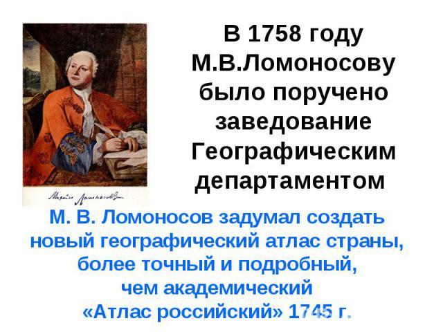 В 1758 году М.В.Ломоносову было поручено заведование Географическим департаментом М. В. Ломоносов задумал создать новый географический атлас страны, более точный и подробный, чем академический «Атлас российский» 1745 г.