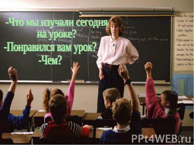 -Что мы изучали сегодня на уроке?Понравился вам урок?-Чем?
