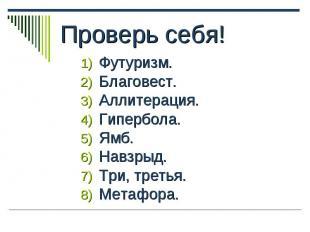 Проверь себя! 1) Футуризм. 2) Благовест. 3) Аллитерация. 4) Гипербола. 5) Ямб. 6