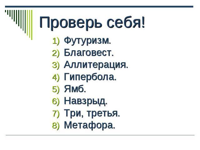 Проверь себя! 1) Футуризм. 2) Благовест. 3) Аллитерация. 4) Гипербола. 5) Ямб. 6) Навзрыд. 7) Три, третья. 8) Метафора.