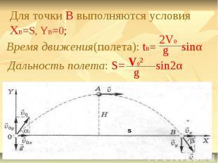 Для точки B выполняются условия XB=S, YB=0;Время движения(полета): tB=Дальность
