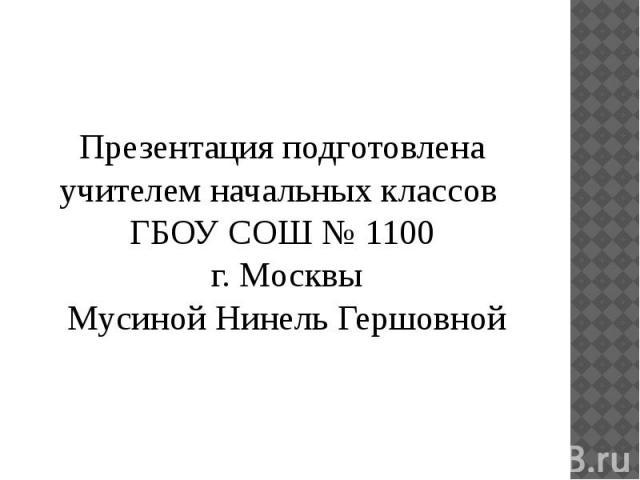 Презентация подготовлена учителем начальных классов ГБОУ СОШ № 1100 г. Москвы Мусиной Нинель Гершовной