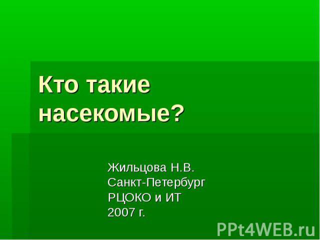 Кто такие насекомые?Жильцова Н.В.Санкт-ПетербургРЦОКО и ИТ2007 г.