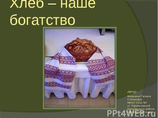 Хлеб – наше богатствоАвтор:Малыхина Татьяна СтепановнаМБОУ СОШ №7ст. Переясловск