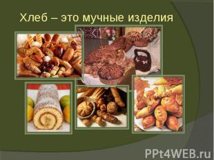 Хлеб – это мучные изделия