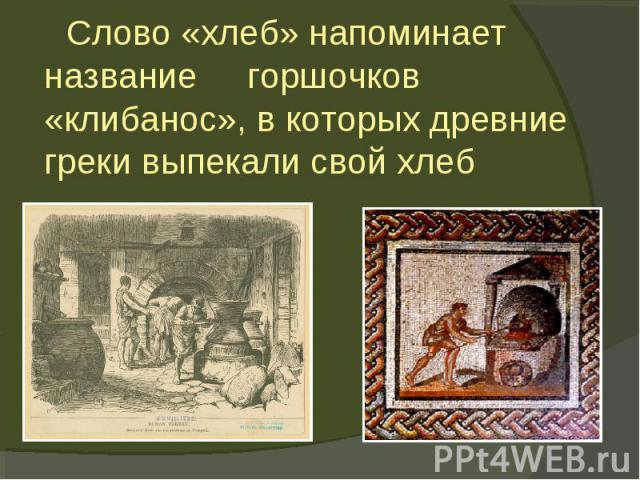 Слово «хлеб» напоминает название горшочков «клибанос», в которых древние греки выпекали свой хлеб
