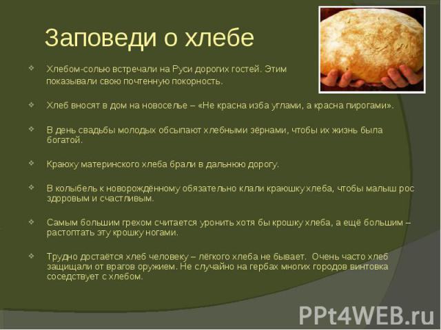 Хлебом-солью встречали на Руси дорогих гостей. Этим показывали свою почтенную покорность.Хлеб вносят в дом на новоселье – «Не красна изба углами, а красна пирогами».В день свадьбы молодых обсыпают хлебными зёрнами, чтобы их жизнь была богатой.Краюху…