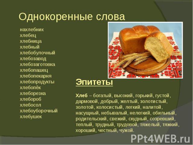 Хлеб – богатый, высокий, горький, густой, дармовой, добрый, желтый, золотистый, золотой, колосистый, легкий, налитой, насущный, небывалый, нелегкий, обильный, родительский, свежий, скудный, созревший, теплый, трудный, трудовой, тяжелый, тяжкий, хоро…