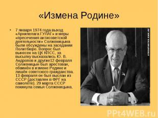 7 января 1974 года выход «Архипелага ГУЛАГ» и меры «пресечения антисоветской дея