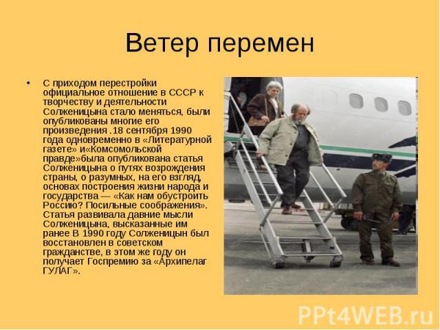 С приходом перестройки официальное отношение в СССР к творчеству и деятельности Солженицына стало меняться, были опубликованы многие его произведения .18 сентября 1990 года одновременно в «Литературной газете» и«Комсомольской правде»была опубликован…