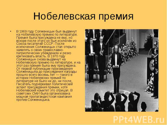 В 1969 году Солженицын был выдвинут на Нобелевскую премию по литературе. Премия была присуждена не ему, но вскоре после этого он был исключён из Союза писателей СССР. После исключения Солженицын стал открыто заявлять о своих православно-патриотическ…