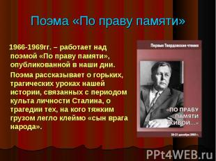 1966-1969гг. – работает над поэмой «По праву памяти», опубликованной в наши дни.