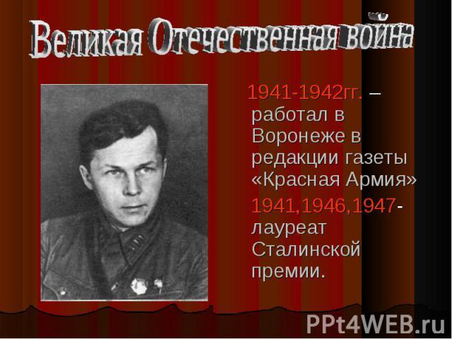 1941-1942гг. – работал в Воронеже в редакции газеты «Красная Армия» 1941-1942гг. – работал в Воронеже в редакции газеты «Красная Армия» 1941,1946,1947- лауреат Сталинской премии.