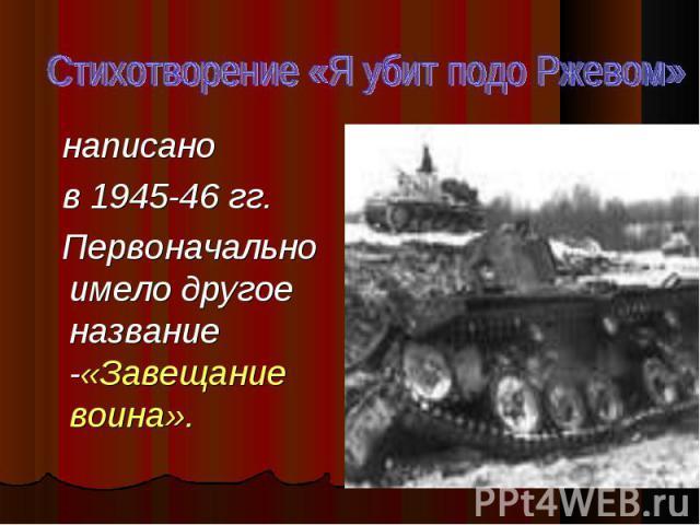 написано написано в 1945-46 гг. Первоначально имело другое название -«Завещание воина».