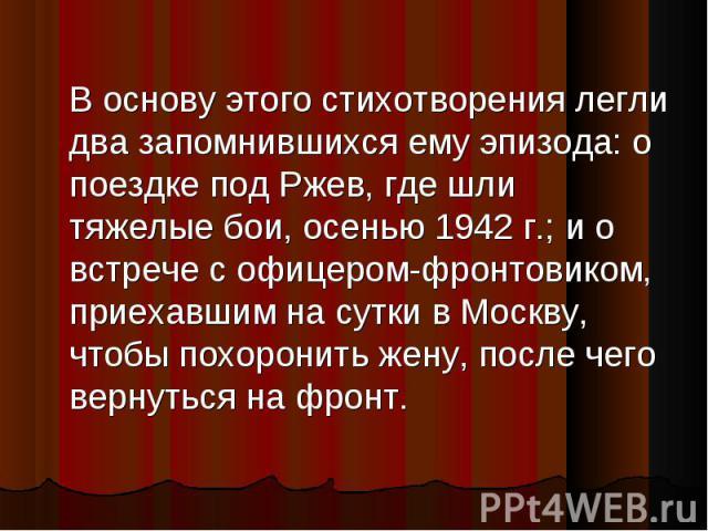 В основу этого стихотворения легли два запомнившихся ему эпизода: о поездке под Ржев, где шли тяжелые бои, осенью 1942 г.; и о встрече с офицером-фронтовиком, приехавшим на сутки в Москву, чтобы похоронить жену, после чего вернуться на фронт.
