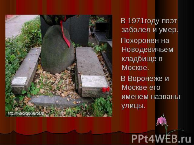 В 1971году поэт заболел и умер. В 1971году поэт заболел и умер. Похоронен на Новодевичьем кладбище в Москве. В Воронеже и Москве его именем названы улицы.