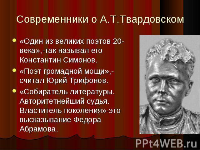 «Один из великих поэтов 20-века»,-так называл его Константин Симонов. «Один из великих поэтов 20-века»,-так называл его Константин Симонов. «Поэт громадной мощи»,-считал Юрий Трифонов. «Собиратель литературы. Авторитетнейший судья. Властитель поколе…