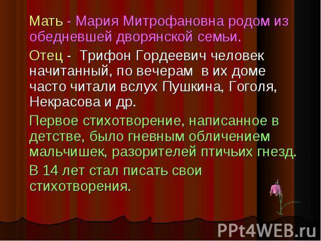Мать - Мария Митрофановна родом из обедневшей дворянской семьи. Мать - Мария Митрофановна родом из обедневшей дворянской семьи. Отец - Трифон Гордеевич человек начитанный, по вечерам в их доме часто читали вслух Пушкина, Гоголя, Некрасова и др. Перв…