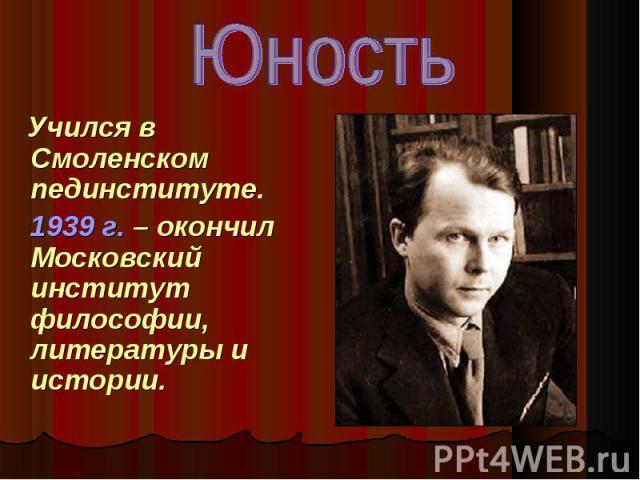 Учился в Смоленском пединституте. Учился в Смоленском пединституте. 1939 г. – окончил Московский институт философии, литературы и истории.