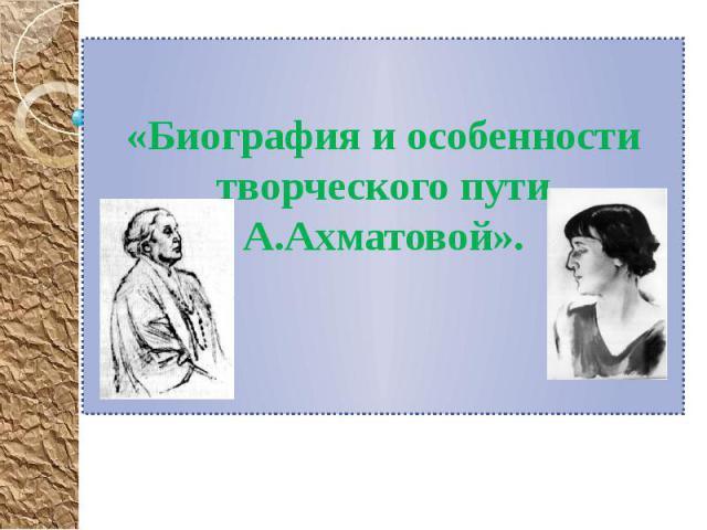 «Биография и особенности творческого пути А.Ахматовой».