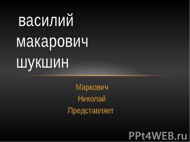 василий макарович шукшин Маркович Николай Представляет