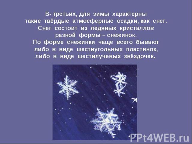 В- третьих, для зимы характерны такие твёрдые атмосферные осадки, как снег. Снег состоит из ледяных кристаллов разной формы – снежинок. По форме снежинки чаще всего бывают либо в виде шестиугольных пластинок, либо в виде шестилучевых звёздочек. В- т…
