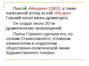 Пьесой «Мещане» (1901), а также написанной вслед за ней «На дне» Горький начал ж