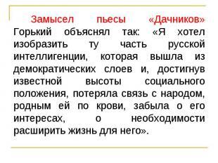 Замысел пьесы «Дачников» Горький объяснял так: «Я хотел изобразить ту часть русс