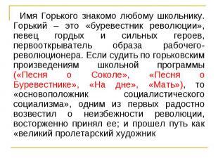 Имя Горького знакомо любому школьнику. Горький – это «буревестник революции», пе