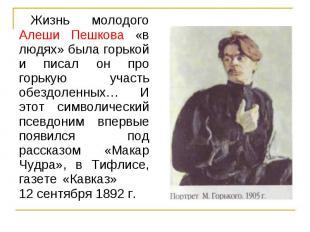 Жизнь молодого Алеши Пешкова «в людях» была горькой и писал он про горькую участ