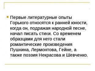 Первые литературные опыты Горького относятся к ранней юности, когда он, подражая