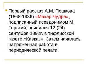 Первый рассказ А.М. Пешкова (1868-1936) «Макар Чудра», подписанный псевдонимом М