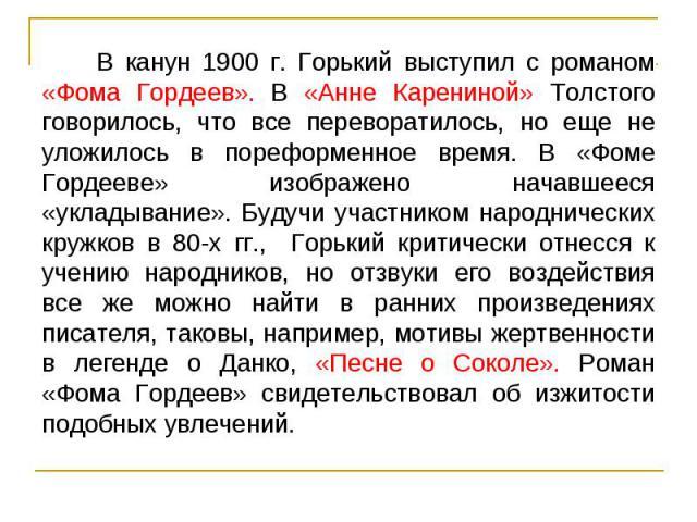 В канун 1900 г. Горький выступил с романом «Фома Гордеев». В «Анне Карениной» Толстого говорилось, что все переворатилось, но еще не уложилось в пореформенное время. В «Фоме Гордееве» изображено начавшееся «укладывание». Будучи участником народничес…