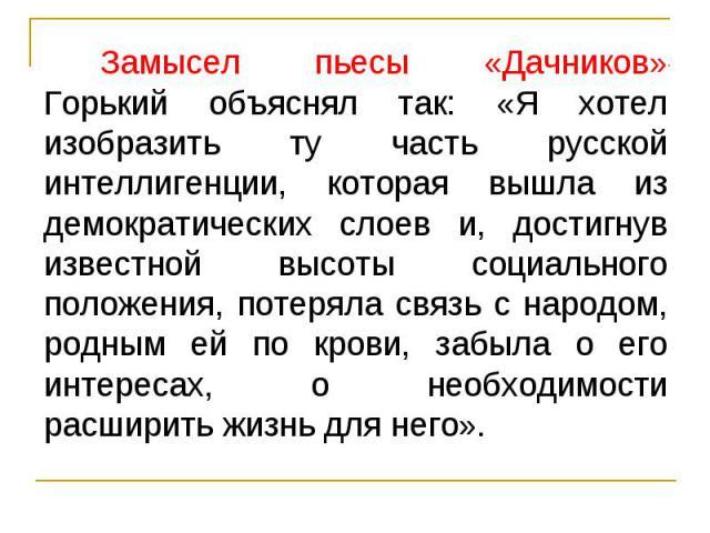 Замысел пьесы «Дачников» Горький объяснял так: «Я хотел изобразить ту часть русской интеллигенции, которая вышла из демократических слоев и, достигнув известной высоты социального положения, потеряла связь с народом, родным ей по крови, забыла о его…